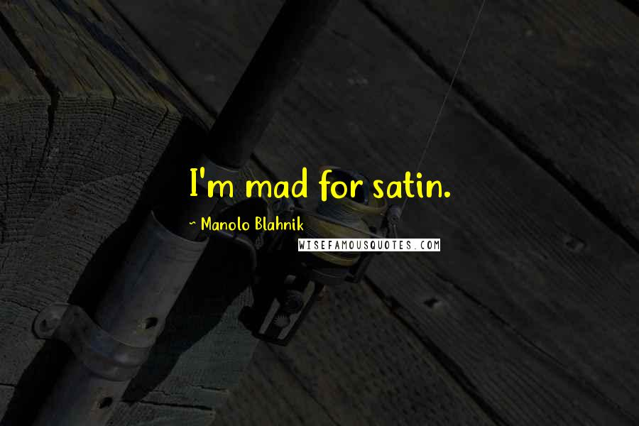 Manolo Blahnik quotes: I'm mad for satin.