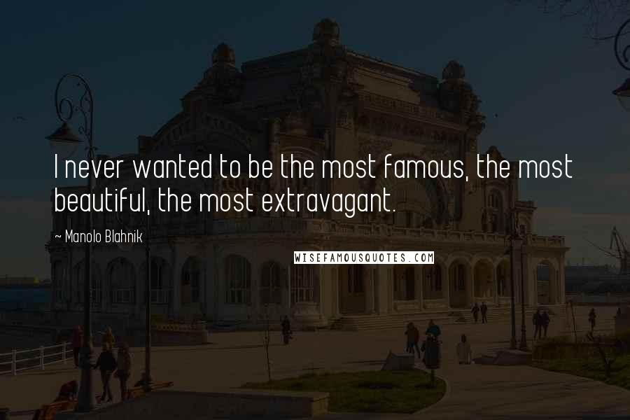 Manolo Blahnik quotes: I never wanted to be the most famous, the most beautiful, the most extravagant.