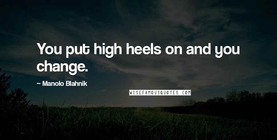 Manolo Blahnik quotes: You put high heels on and you change.