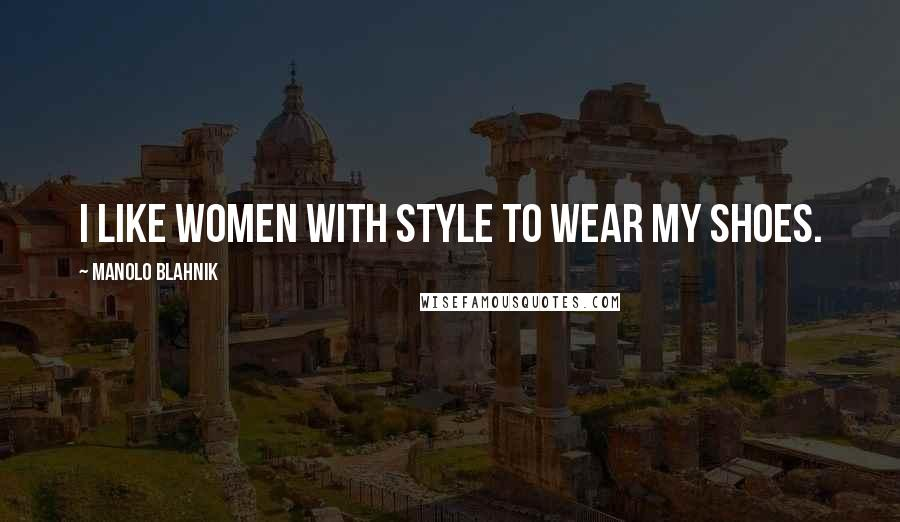 Manolo Blahnik quotes: I like women with style to wear my shoes.