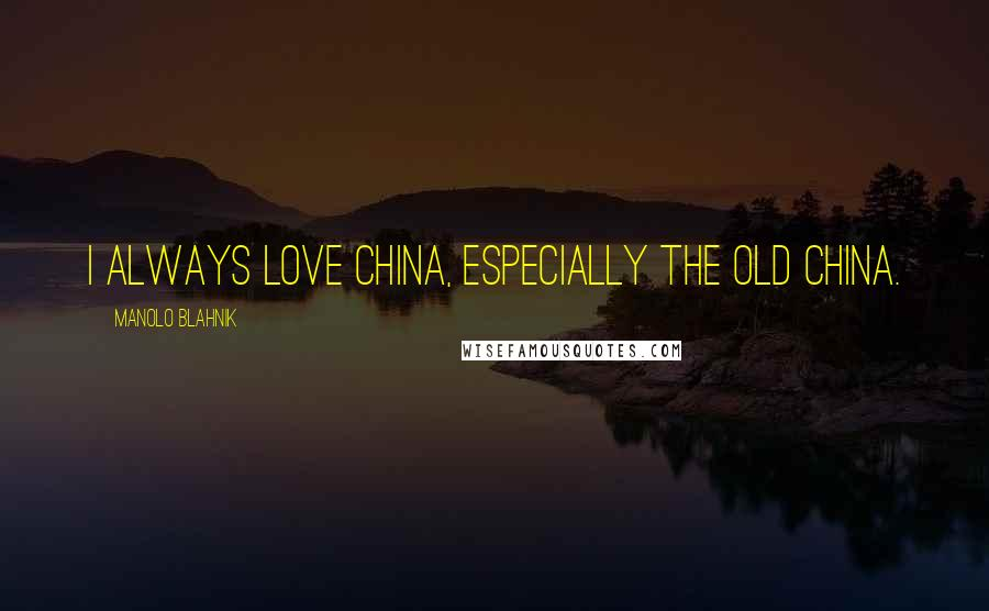 Manolo Blahnik quotes: I always love China, especially the old China.