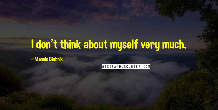 Manolo Blahnik quotes: I don't think about myself very much.