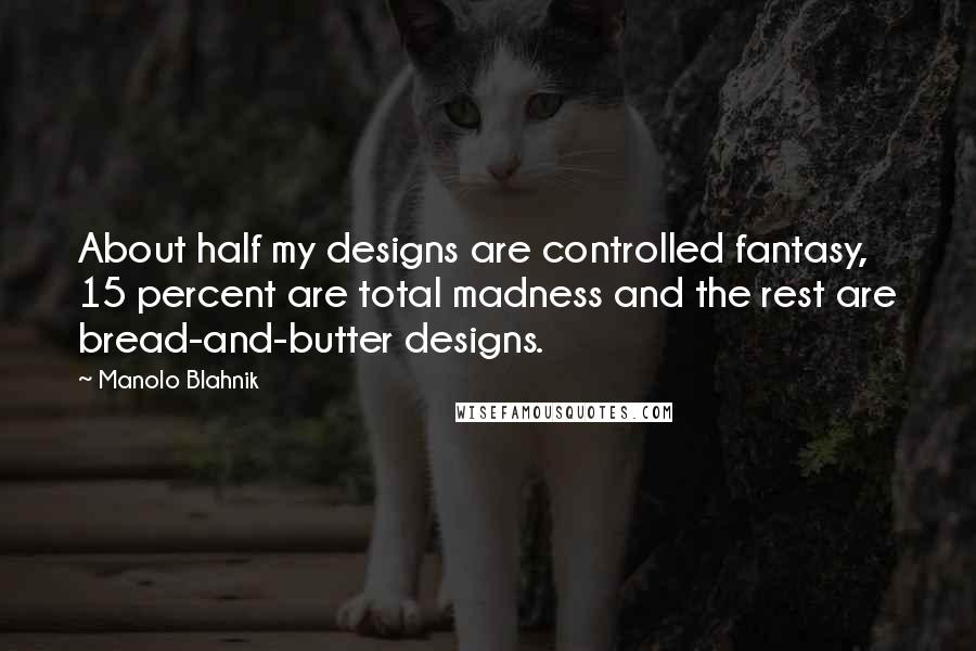 Manolo Blahnik quotes: About half my designs are controlled fantasy, 15 percent are total madness and the rest are bread-and-butter designs.