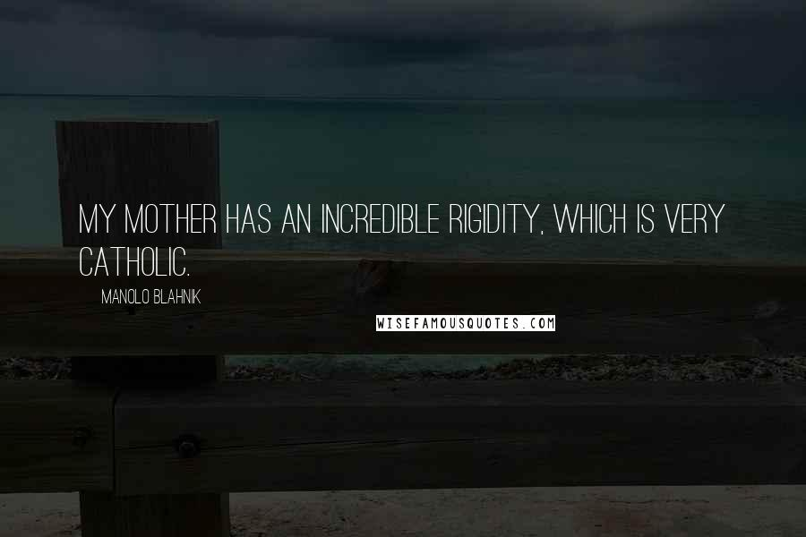 Manolo Blahnik quotes: My mother has an incredible rigidity, which is very Catholic.