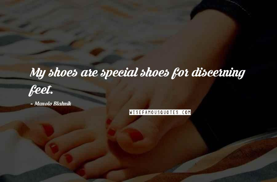Manolo Blahnik quotes: My shoes are special shoes for discerning feet.