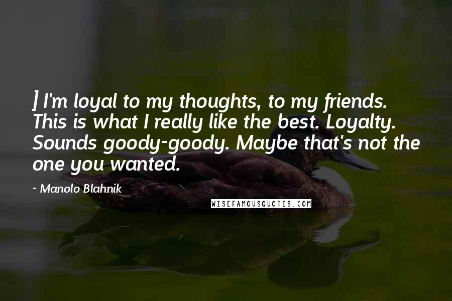Manolo Blahnik quotes: ] I'm loyal to my thoughts, to my friends. This is what I really like the best. Loyalty. Sounds goody-goody. Maybe that's not the one you wanted.