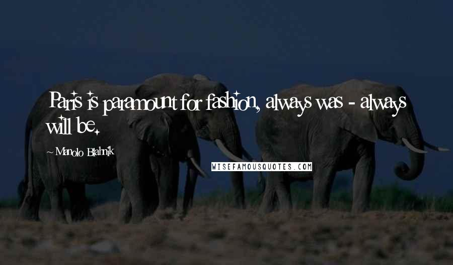 Manolo Blahnik quotes: Paris is paramount for fashion, always was - always will be.