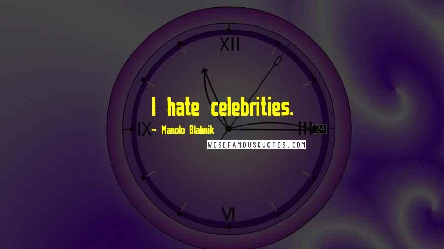 Manolo Blahnik quotes: I hate celebrities.