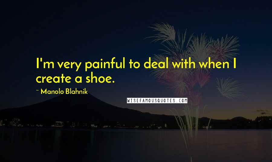 Manolo Blahnik quotes: I'm very painful to deal with when I create a shoe.