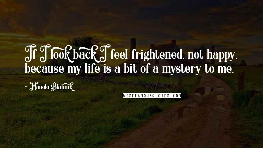 Manolo Blahnik quotes: If I look back I feel frightened, not happy, because my life is a bit of a mystery to me.