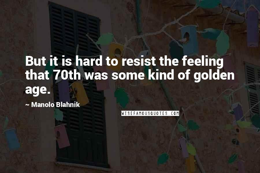 Manolo Blahnik quotes: But it is hard to resist the feeling that 70th was some kind of golden age.