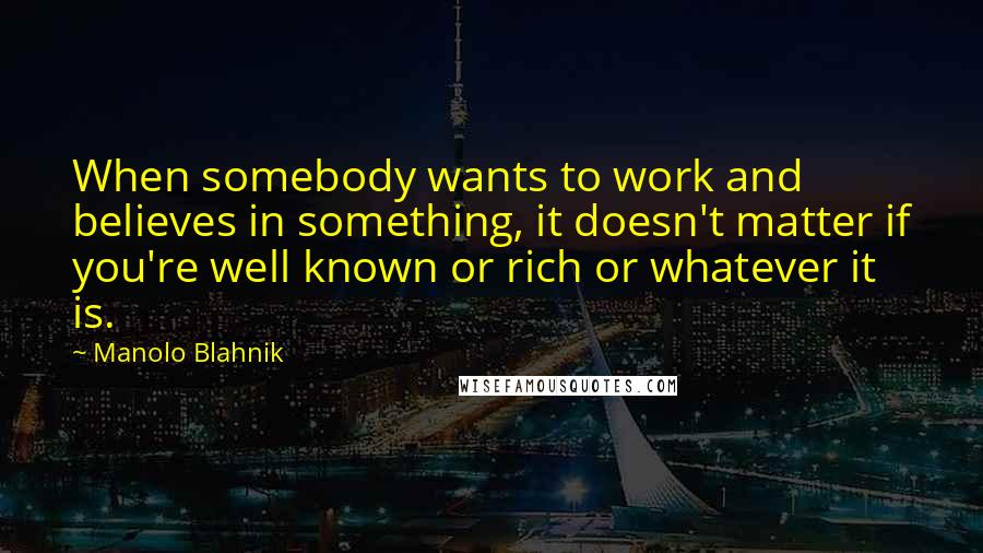 Manolo Blahnik quotes: When somebody wants to work and believes in something, it doesn't matter if you're well known or rich or whatever it is.