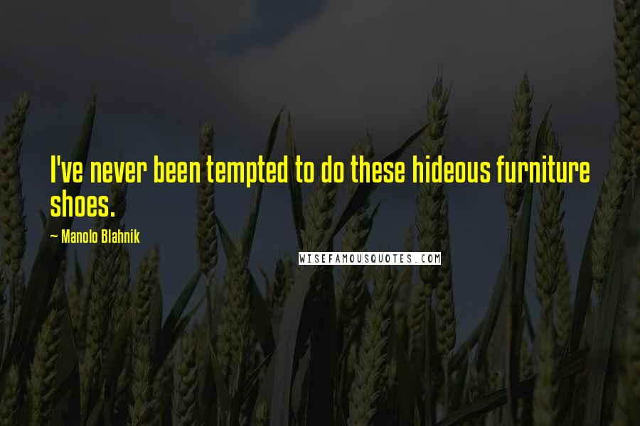 Manolo Blahnik quotes: I've never been tempted to do these hideous furniture shoes.