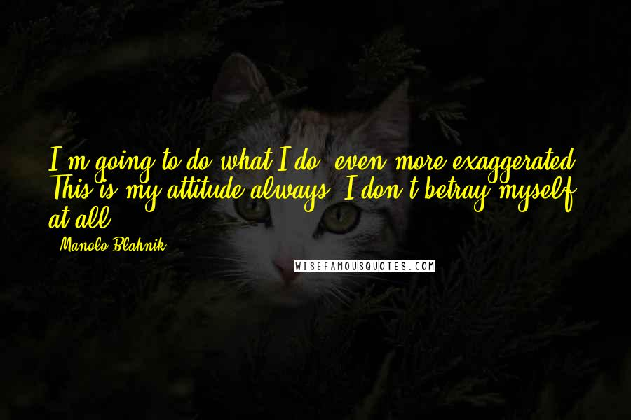 Manolo Blahnik quotes: I'm going to do what I do, even more exaggerated. This is my attitude always. I don't betray myself at all.