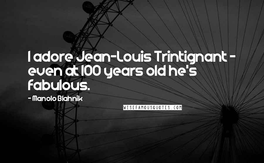 Manolo Blahnik quotes: I adore Jean-Louis Trintignant - even at 100 years old he's fabulous.
