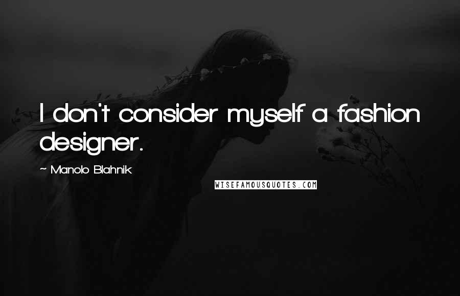 Manolo Blahnik quotes: I don't consider myself a fashion designer.