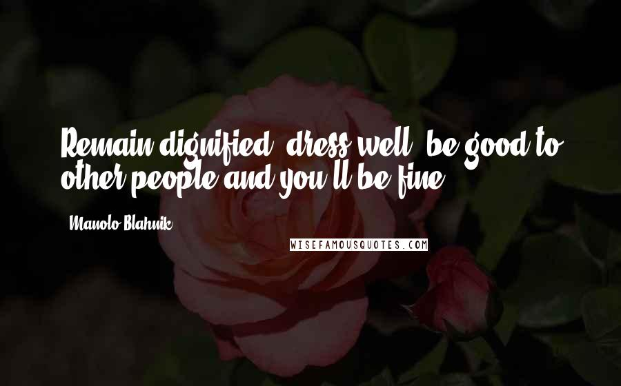 Manolo Blahnik quotes: Remain dignified, dress well, be good to other people and you'll be fine.
