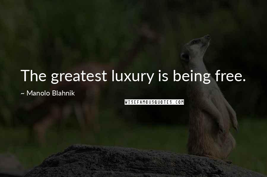 Manolo Blahnik quotes: The greatest luxury is being free.
