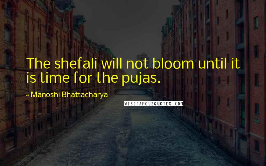 Manoshi Bhattacharya quotes: The shefali will not bloom until it is time for the pujas.