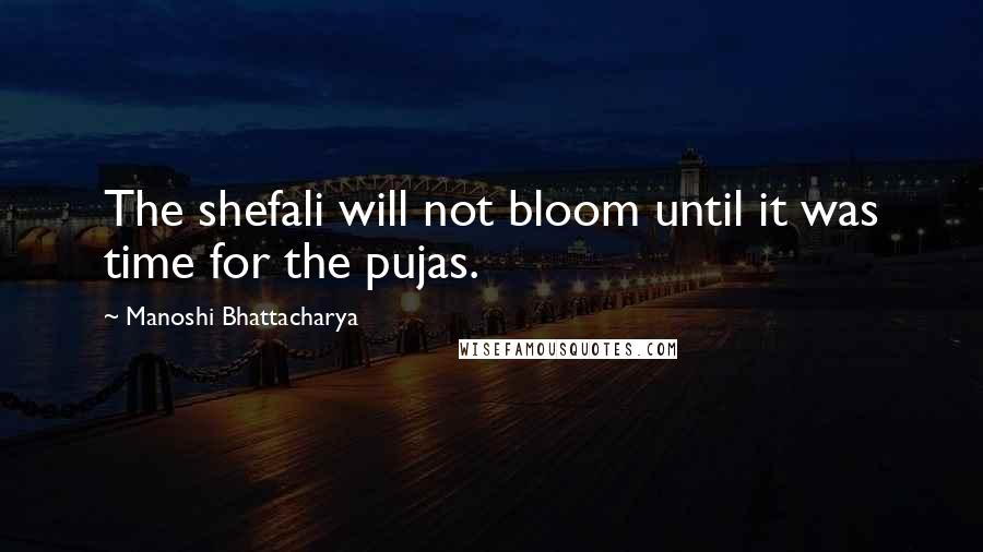 Manoshi Bhattacharya quotes: The shefali will not bloom until it was time for the pujas.