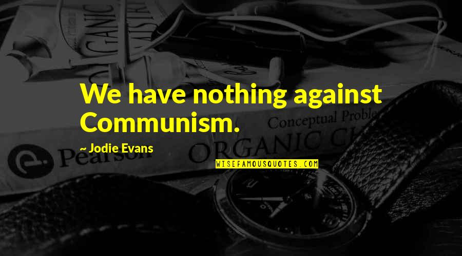 Manowar Song Quotes By Jodie Evans: We have nothing against Communism.