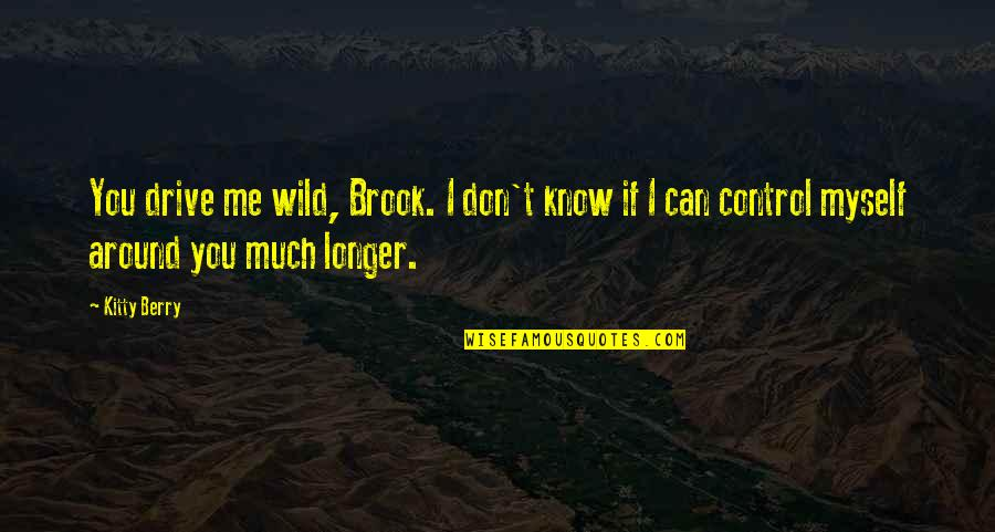 Manowar Song Quotes By Kitty Berry: You drive me wild, Brook. I don't know