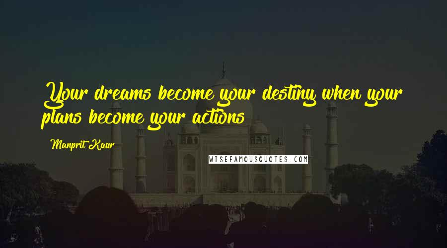 Manprit Kaur quotes: Your dreams become your destiny when your plans become your actions!