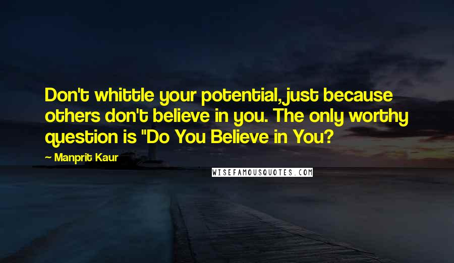 "Manprit Kaur quotes: Don't whittle your potential, just because others don't believe in you. The only worthy question is ""Do You Believe in You?"