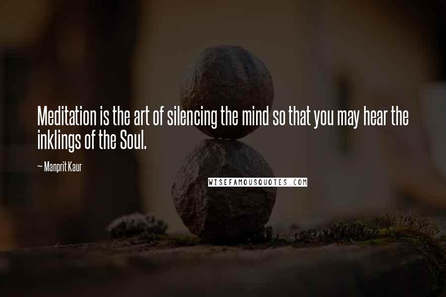Manprit Kaur quotes: Meditation is the art of silencing the mind so that you may hear the inklings of the Soul.