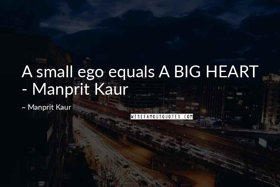 Manprit Kaur quotes: A small ego equals A BIG HEART - Manprit Kaur