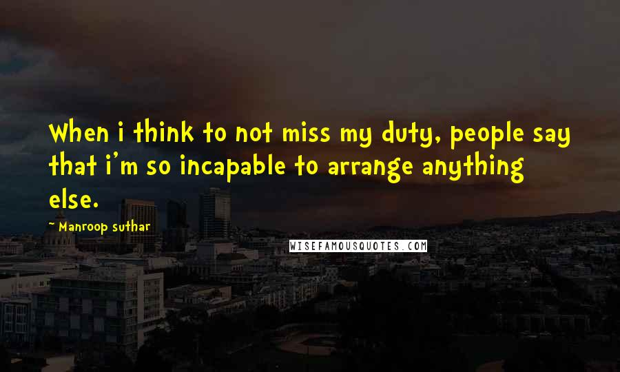 Manroop Suthar quotes: When i think to not miss my duty, people say that i'm so incapable to arrange anything else.