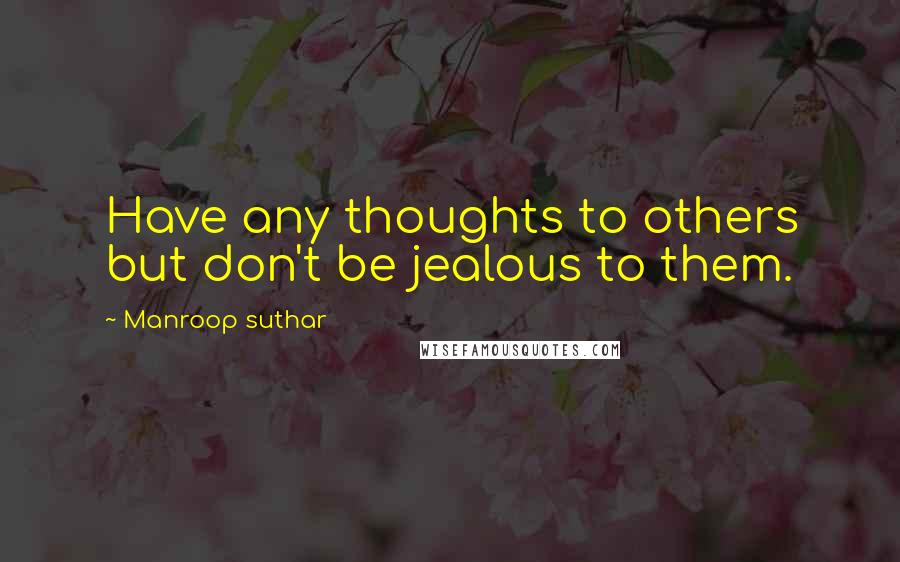 Manroop Suthar quotes: Have any thoughts to others but don't be jealous to them.