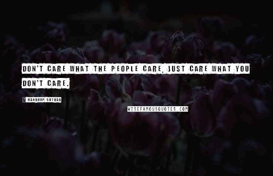 Manroop Suthar quotes: Don't care what the people care, just care what you don't care.