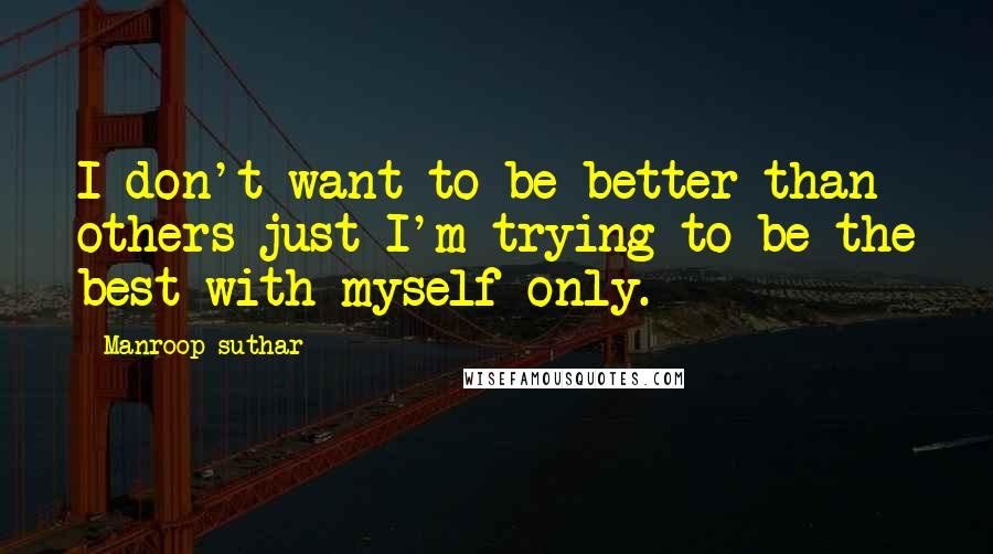 Manroop Suthar quotes: I don't want to be better than others just I'm trying to be the best with myself only.