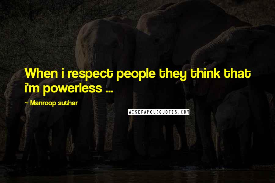 Manroop Suthar quotes: When i respect people they think that i'm powerless ...
