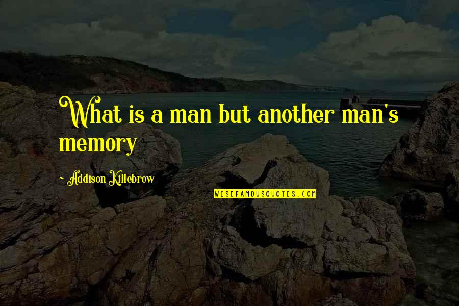 Man's Best Friends Quotes By Addison Killebrew: What is a man but another man's memory