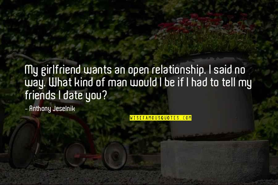 Man's Best Friends Quotes By Anthony Jeselnik: My girlfriend wants an open relationship. I said