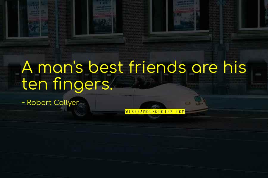 Man's Best Friends Quotes By Robert Collyer: A man's best friends are his ten fingers.