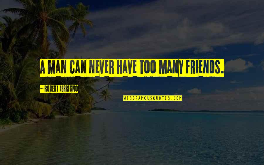 Man's Best Friends Quotes By Robert Ferrigno: A man can never have too many friends.