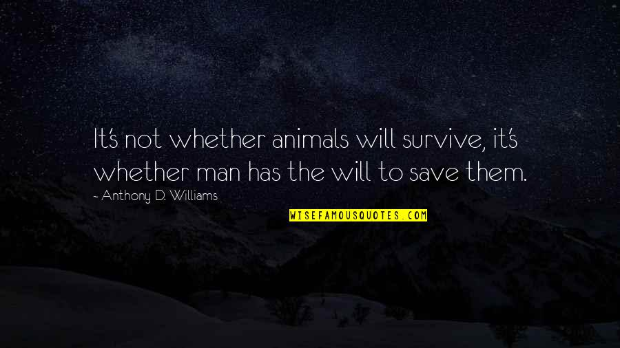 Man's Will To Survive Quotes By Anthony D. Williams: It's not whether animals will survive, it's whether