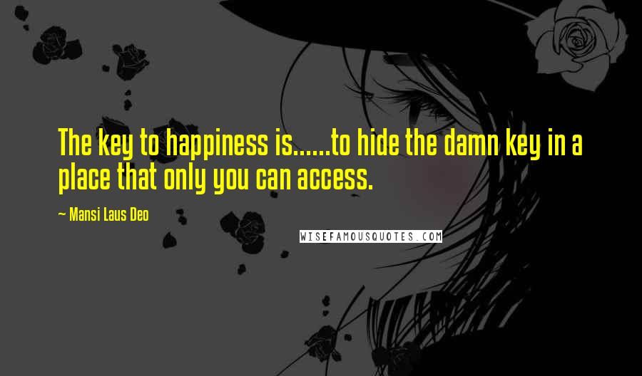 Mansi Laus Deo quotes: The key to happiness is......to hide the damn key in a place that only you can access.