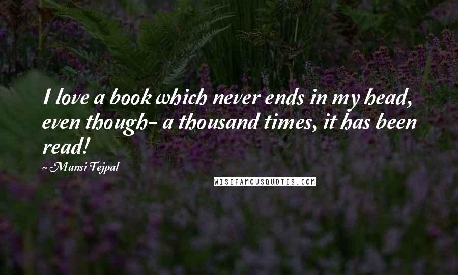 Mansi Tejpal quotes: I love a book which never ends in my head, even though- a thousand times, it has been read!