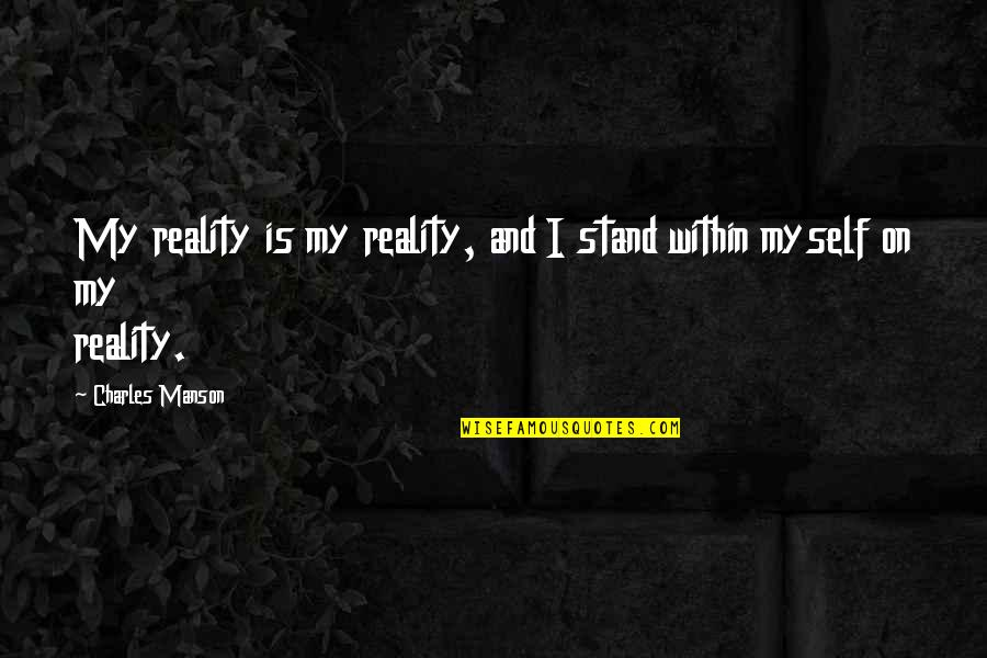Manson Charles Quotes By Charles Manson: My reality is my reality, and I stand