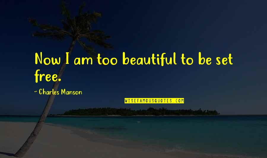 Manson Charles Quotes By Charles Manson: Now I am too beautiful to be set