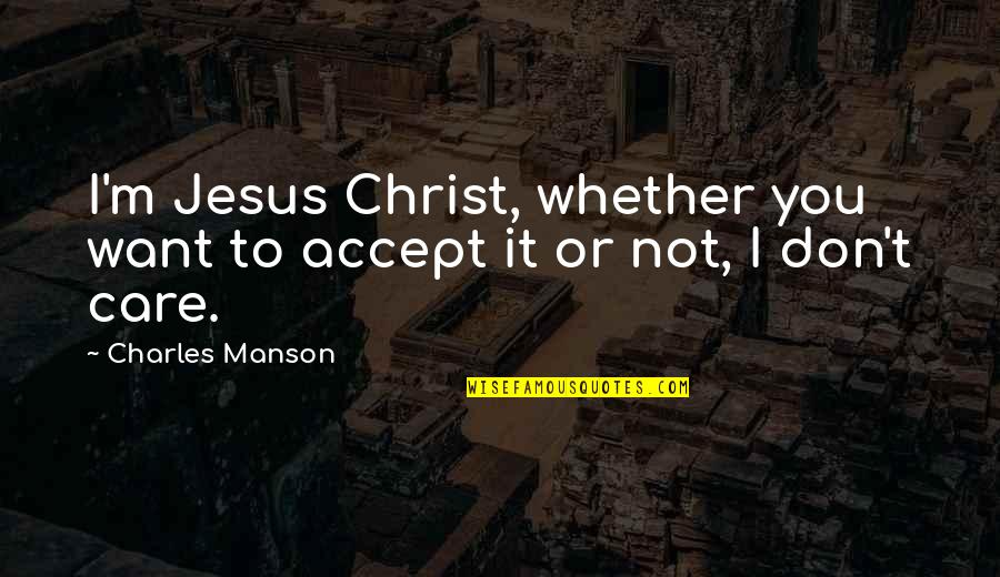 Manson Charles Quotes By Charles Manson: I'm Jesus Christ, whether you want to accept