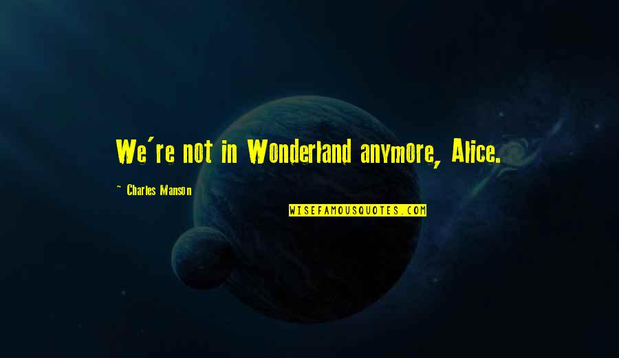 Manson Charles Quotes By Charles Manson: We're not in Wonderland anymore, Alice.
