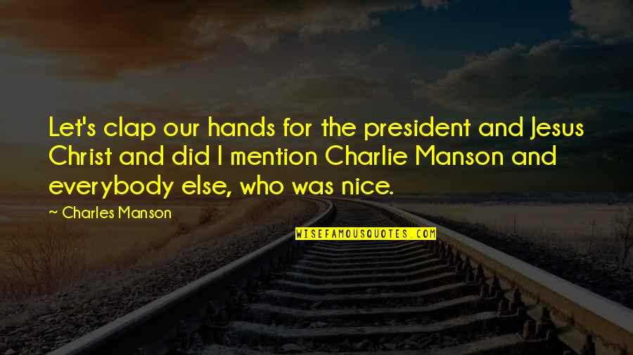 Manson Charles Quotes By Charles Manson: Let's clap our hands for the president and