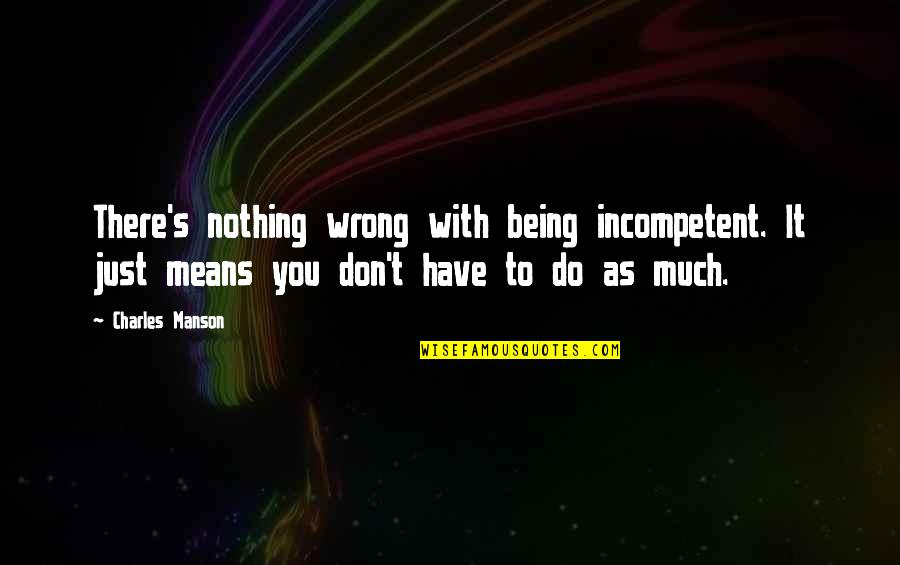 Manson Charles Quotes By Charles Manson: There's nothing wrong with being incompetent. It just