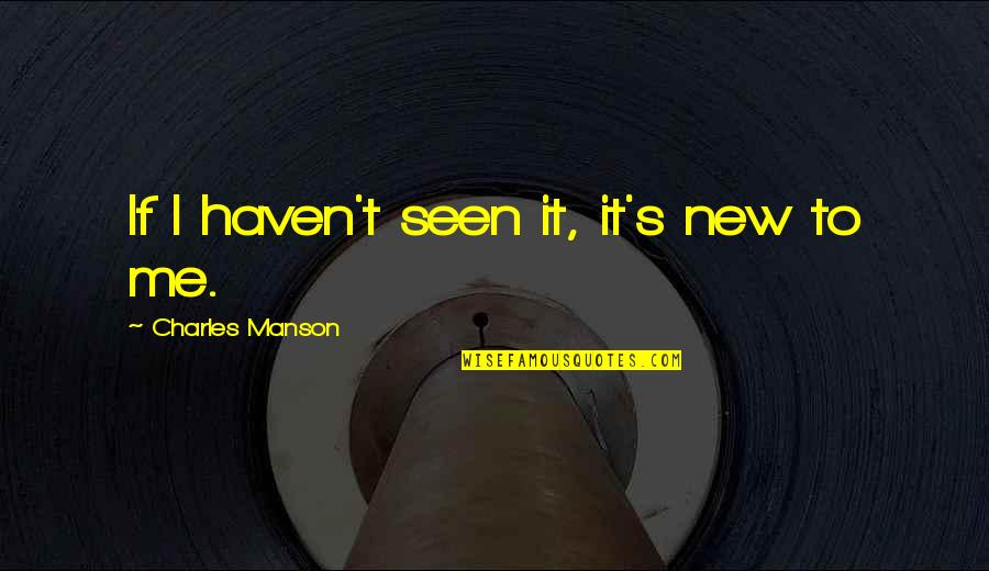 Manson Charles Quotes By Charles Manson: If I haven't seen it, it's new to