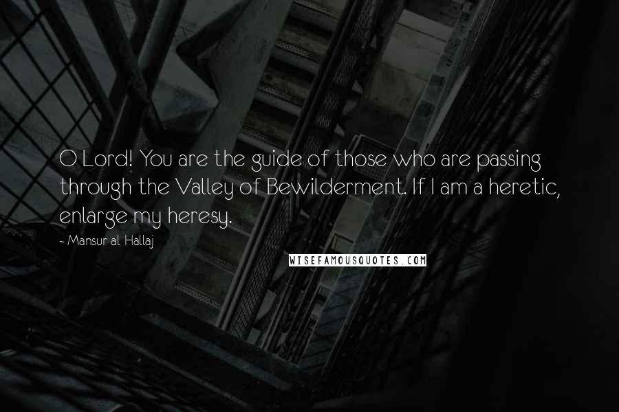 Mansur Al-Hallaj quotes: O Lord! You are the guide of those who are passing through the Valley of Bewilderment. If I am a heretic, enlarge my heresy.